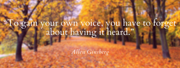 """""""To gain your own voice, you have to forget about having it heard."""" - Allen Ginsberg"""